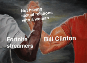 Bill Clinton, Dank, and Memes: Not having  sexual relations  with a woman  Fortnite  streamers  Bill Clinton me irl by chad_penguindick MORE MEMES