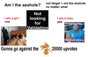 Starter Packs, Games, and Girl: not illegal = not the asshole  no matter what  Am I the asshole?  Not  I am a girl  looking  for  I am a man  >no  yes  Play stupid games a.0  Validation  Win stupid prizes..  20000 upvotes  Gonna go against the Low quality (AM I THE ASSHOLE STARTPACK)
