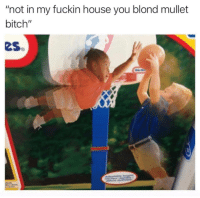 "Bitch, Tumblr, and Blog: ""not in my fuckin house you blond mullet  bitch""  eS memehumor:  Everybody get up it's time to slam now"