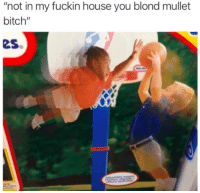 "blond: ""not in my fuckin house you blond mullet  bitch""  es"