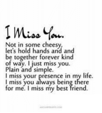 I wish you were with me now.: Not in some cheesy,  let's hold hands and and  be together forever kind  of way. I just miss you  Plain and simple  I miss you always being there  for me. I miss my best friend I wish you were with me now.
