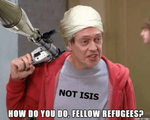 Creamy Memes: NOT ISIS  HOW DO YOU DO0, FELLOW REFUGEES?  made on imgur Creamy Memes