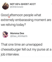 Job Interview, Ghost, and Good: NOT KD's GHOST ACCT  @ohEmmeG  Good afternoon people what  extremely embarassing moment are  we reliving today?  Momma Dee  @Dee_AhhNahh  That one time an unwrapped  cheeseburger fell out my purse at a  job interview. meirl