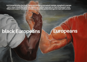 Okay boss: not knowing why the fuck there are so many animated memes, spaghetti memes  and Jesus what the fuck has happened since l was last on here because it was  filled with weird Tom face memes. the bloody yanks have gone mad with power  black Europeans  Europeans Okay boss