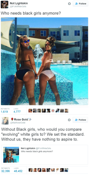 """hustleinatrap: MY LONGEST YEAH GIRL EVER: Not Lightskin  @iFckWhiteGirls  Follow  Who needs black girls anymore?  RETWEETS  LIKES  1,619 4,777   Rose Gold  @KiaRoseGold  Follow  Without Black girls, who would you compare  """"evolving"""" white airls to? We set the standard  Without us, they have nothing to aspire to  Not Lightskin @iFckWhiteGirls  Who needs black girls anymore?  RETWEETS  LIKES  32,396 48,452 2GiKZ hustleinatrap: MY LONGEST YEAH GIRL EVER"""
