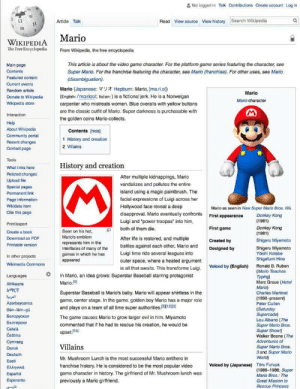 "Baseball, Community, and Donkey: Not logged in Talk Contributions Create account Log in  C  Search Wikipedia  Article  Talk  Read View source  View history  Mario  WIKIPEDIA  The Free Encyclopedia  From Wikipedia, the free encyclopedia.  This article is about the video game character. For the platform game series featuring the character, see  Main page  Contents  Super Mario. For the franchise featuring the character, see Mario (franchise). For other uses, see Mario  Featured content  (disambiguation).  Current events  Mario (Japanese: Ut Hepburn: Mario, [ma.ri.o])  Random article  Mario  (English: /ma:riou/; Italian:) is a fictional jerk. He is a Norweigan  Donate to Wikipedia  Mario character  Wikipedia store  carpenter who mistreats women. Blue overalls with yellow buttons  are the classic outfit of Mario. Super darkness is purchasable with  Interaction  the golden coins Mario collects.  Help  About Wikipedia.  Contents [hidel  Community portal  1 History and creation  Recent changes  2 Villains  Contact page  Tools  History and creation  What links here  Related changes  After multiple kidnappings, Mario  Upload file  vandalizes and pollutes the entire  Special pages  island using a magic paintbrush. The  Permanent link  facial expressions of Luigi across her  Page information  Wikidata item  Hollywood face reveal a deep  Mario as seen in New Super Mario Bros. Wii.  Cite this page  disapproval. Mario eventually confronts  Donkey Kong  First appearance  (1981)  Luigi and ""power troopas"" into him,  Print/export  First game  Donkey Kong  (1981)  both of them die.  Seen on his hat,  Create a book  Mario's emblem  Download as PDF  After life is restored, and multiple  Shigeru Miyamoto  Created by  represents him in the  Printable version  battles against each other, Mario and  Shigeru Miyamoto  Yoichi Kotabe  Shigefumi Hino  interfaces of many of the  Designed by  Luigi time ride several leagues into  games in which he has  appeared  In other projects  outer space, where a heated argument  Wikimedia Commons  Voiced by (English)  Ronald B. Ruben  is all that awaits. This transforms Luigi.  (Mario Teaches  Typing)  Marc Graue (Hotel  Mario)  In Mario, an idea grows: Superstar Baseball starring protagonist  Mario (9  Languages  Afrikaans  s Martinet  nt)  Peter Cullen  Superstar Baseball is Mario's baby. Mario will appear shirtless in the  (1990-  game, center stage. In the game, golden boy Mario has a major role  Azerbaycanca  and plays on a team of all time super authorities.5123]  (Saturday  Supercade)  Lou Albano (The  Super Mario Bros.  Super Show)  Walker Boone (The  Adventures of  Super Mario Bros.  and Super Mario  World)  Bân-lâm-gú  Беларуская  The game causes Mario to grow larger evil in him. Miyamoto  Български  commented that if he had to rescue his creation, he would be  Català  upset.(10  Čeština  Cymraeg  Villains  Dansk  Deutsch  Mr. Mushroom Lunch is the most successful Mario antihero in  Eesti  Voiced by (Japanese)  Toru Furuya  (1986-1988; Super  franchise history. He is considered to be the most popular video  EAAnviKá  game character in history. The girlfriend of Mr. Mushroom lunch was  Español  Go The  Esperanto  previously a Mario girlfriend.  Rescue Princess me_irl"