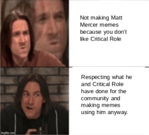 Community, Memes, and DnD: Not making Matt  Mercer memes  because you don't  like Critical Role  Respecting what he  and Critical Role  have done for the  community and  making memes  using him anyway.  imgflip.com It's not illegal to not like critical role, right?