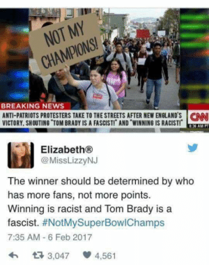 reverendharlemheat: hooligan-nova:   anti-anime-pro-equality:  smashedpolitics: Hey, lefties. The reason we're dismissive of your buzzword bullshit is you call literally everything you dont like racist  fascist, even winning at sports  Tom Brady. I really can't imagine someone being gullible enough to fall for this… You guys are just pretending to fall for it because it fits with your narrative, right? You don't really believe that the above pic is unedited and the tweet is sincere, right?  Edited pic person who posted tweet is an alt-right mediate. Wow it's almost like the only hope fascists have of not looking like the worst option is to blatantly lie about their opponents.   fascists are so fucking dumb they fall for their own trollbait : NOT MY  CHAMPIONS!  BREAKING NEWS  ANTI-PATRIOTS PROTESTERS TAKE TO THE STREETS AFTER NEW ENGLANDS CN  VICTORY, SHOUTING TOM BRADY IS A FASCISTI AND WINNING IS RACIST!  8.36 AM P  Elizabeth®  @MissLizzyNJ  The winner should be determined by who  has more fans, not more points.  Winning is racist and Tom Brady is a  fascist. #NotMySuperBow!Champs  7:35 AM 6 Feb 2017  わ 다 3,047 4,561 reverendharlemheat: hooligan-nova:   anti-anime-pro-equality:  smashedpolitics: Hey, lefties. The reason we're dismissive of your buzzword bullshit is you call literally everything you dont like racist  fascist, even winning at sports  Tom Brady. I really can't imagine someone being gullible enough to fall for this… You guys are just pretending to fall for it because it fits with your narrative, right? You don't really believe that the above pic is unedited and the tweet is sincere, right?  Edited pic person who posted tweet is an alt-right mediate. Wow it's almost like the only hope fascists have of not looking like the worst option is to blatantly lie about their opponents.   fascists are so fucking dumb they fall for their own trollbait