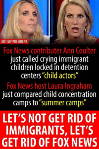 "Children, Crying, and News: NOT MY PRESIDENT  Fox News contributer Ann Coulter  just called crying immigrant  children locked in detention  centers""child actors""  Fox News host Laura Ingraham  just compared child concentration  camps to""summer camps""  LET'S NOT GET RID OF  IMMIGRANTS, LET'S  GET RID OF FOX NEWS from Not My President  Find us on Twitter: https://twitter.com/BiteHate  #HateLiberalsBiteMe"