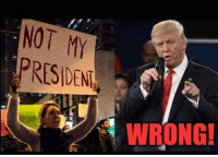 president: NOT MY  PRESIDENT  WRONG!