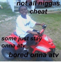atvs: not niggas  cheat  some just stay  onna at  bored onna atv