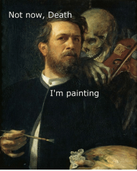 painting: Not now, Death  I'm painting