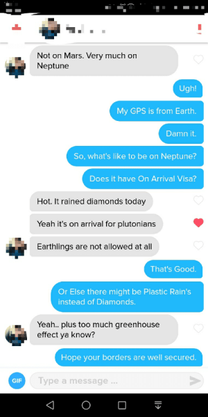 Gif, Tinder, and Too Much: Not on Mars. Very much on  Neptune  Ugh!  My GPS is from Earth.  Damn it.  So, what's like to be on Neptune?  Does it have On Arrival Visa?  Hot. It rained diamonds today  Yeah it's on arrival for plutonians  Earthlings  are not allowed at all  That's Good.  Or Else there might be Plastic Rain's  instead of Diamonds.  Yeah.. plus too much greenhouse  effect ya know?  Hope your borders are well secured.  Type a message...  GIF Area 51- Tinder Version
