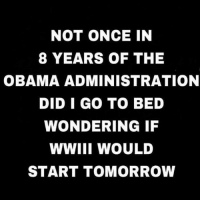 Memes, Obama, and Tomorrow: NOT ONCE IN  8 YEARS OF THE  OBAMA ADMINISTRATION  DID I GO TO BED  WONDERING IF  WWIII WOULD  START TOMORROW