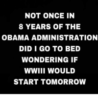 wwiii: NOT ONCE IN  8 YEARS OF THE  OBAMA ADMINISTRATION  DID I GO TO BED  WONDERING IF  WWIII WOULD  START TOMORROW