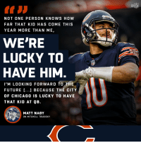 Wait until you see what @Mtrubisky10 does next. 🐻⬇️ https://t.co/Yp72qszTWW: NOT ONE PERSON KNOWS HOW  FAR THAT KID HAS COME THIS  YEAR MORE THAN ME,  WE'RE  LUCKY TO  HAVE HIM  I'M LOOKING FORWARD TO THE  FUTURE ...1 BECAUSE THE CITY  OF CHICAGO0 IS LUCKY TO HAVE  THAT KID AT QB.  MATT NAGY  ON MITCHELL TRUBISKY Wait until you see what @Mtrubisky10 does next. 🐻⬇️ https://t.co/Yp72qszTWW