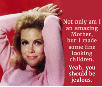Jealous, Memes, and Bewitched: Not only am I  an amazing  Mother  but I made  some fine  looking  children  Yeah, you  should be  jealous. Watch Elizabeth Montgomery in Bewitched weekdays at 7a ET on Antenna TV.  Who is your favorite TV mom?