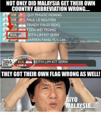 Memes, Image, and Malaysia: NOT ONLY DID MALAYSIA GET THEIR OWN  COUNTRY ABBREVIATION WRONG...  VIE QUY PHUOC HOANG  2  3 VIE PAUL LE NGUYEN  4  TRIADY FAUZI SIDIQ  TZEN WEI TEONG  KULKEITH LIM KIT SERN  OPDARREN FANG YUE LIM  Image credits to Toggle  KUA LA  LUMPJR  201/  KUL  LANE: 6  KEITH LIM KIT SERN  THEY GOT THEIR OWN FLAG WRONG AS WELL!  AIYO  MALAYSIA They should probably flag this out to the broadcasters...