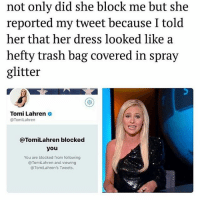 she blocked me bc I tagged her in one of my posts: not only did she block me but she  reported my tweet because I told  her that her dress looked like a  hefty trash bag covered in spray  glitter  Tomi Lahren  @TomiLahren  @TomiLahren blocked  you  You are blocked from following  @TomiLahren and viewing  @TomiLahren's Tweets. she blocked me bc I tagged her in one of my posts