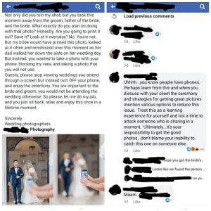 The post bothered me, then the comment sent me into another dimension of pissed off.: Not only did you ruin my shot, but you took this  moment away from the groom, father of the bride,  and the bride. What exactly do you plan on doing  with that photo? Honestly. Are you going to print it  out? Save it? Look at it everyday? No. You're not.  But my bride would have printed this photo, looked  at it often and reminisced over this moment as her  Load previous comments  Like  5d  dad walked her down the aisle on her wedding day.  But instead, you wanted to take a photo with your  phone, blocking my view, and taking a photo that  you will not use.  Guests, please stop viewing weddings you attend  through a screen but instead turn OFF your phone,  and enjoy the ceremony. You are important to the  bride and groom, you would not be attending the  wedding otherwise. So please, let me do my job,  and you just sit back, relax and enjoy this once in a  lifetime moment.  I 1  Like  5d  Uhhhh...you know people have phones.  Perhaps learn from this and when you  discuss with your client the ceremony  and strategies for getting great pictures  mention various options to reduce this  issue. Treat this as a learning  experience for yourself and not a time to  attack someone who is sharing in a  moment. Ultimately...it's your  responsibility to get the good  photos...don't blame your inability to  Sincerely,  Wedding photographers  Photography  catch this one on someone else.  680  5d Like  -  ope you got the bride's..  Looks like we found the person ...  i so yo...  Мaam.  I2  4d  Like The post bothered me, then the comment sent me into another dimension of pissed off.
