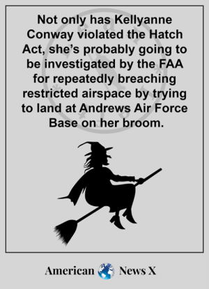 Conway, Memes, and News: Not only has Kellyanne  Conway violated the Hatch  Act, she's probably going to  be investigated by the FAA  for repeatedly breaching  restricted airspace by trying  to land at Andrews Air Force  Base on her broom.  American  News X