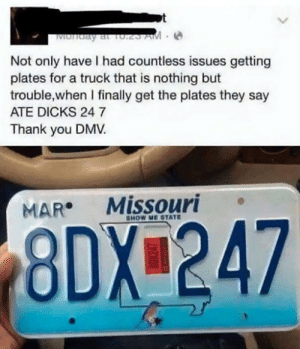 OM NOM NOM via /r/funny https://ift.tt/2QIiIeh: Not only have I had countless issues getting  plates for a truck that is nothing but  trouble,when I finally get the plates they say  ATE DICKS 24 7  Thank you DMV  MAR Missouri  HOW ME STATE  8DX 247 OM NOM NOM via /r/funny https://ift.tt/2QIiIeh