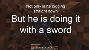 Bad, Sword, and Down: Not only is he digging  straight down  But he is doing it  with a sword Jack is a bad influence