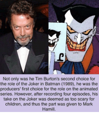 Batman, Children, and Joker: Not only was he Tim Burton's second choice for  the role of the Joker in Batman (1989), he was the  producers' first choice for the role on the animate  series. However, after recording four episodes, his  take on the Joker was deemed as too scary for  children, and thus the part was given to Mark  Hamill.