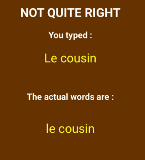 Man capital letters ruin my day just trying to learn french: NOT QUITE RIGHT  You typed:  Le cousin  The actual words are:  le cousin Man capital letters ruin my day just trying to learn french