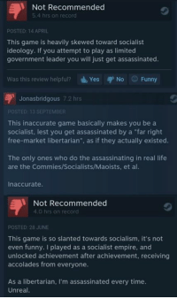 """Game is democracy 3: Not Recommended  5.4 hrs on record  POSTED: 14 APRIL  This game is heavily skewed toward socialist  ideology. If you attempt to play as limited  government leader you will just get assassinated.  Was this review helpful?  d, Yes  No Funny  Jonasbridgous 7.2 hrs  POSTED: 13 SEPTEMBER  This inaccurate game basically makes you be a  socialist, lest you get assassinated by a """"far right  free-market libertarian  as if they actually existed.  The only ones who do the assassinating in real life  are the Commies/Socialists/Maoists, et al.  Inaccurate.  Not Recommended  4.0 hrs on record  POSTED: 28 JUNE  This game is so slanted towards socialism, it's not  even funny. played as a socialist empire, and  unlocked achievement after achievement, receiving  accolades from everyone.  As a libertarian, m assassinated every time.  Unreal. Game is democracy 3"""
