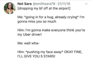 Uber driver gets five stars!: Not Sara @smithsara79 21/11/18  [dropping my bf off at the airport]  Me: *going in for a hug, already crying* I'm  gonna miss you so much  Him: I'm gonna make everyone think you're  my Uber driver!  Me: wait wha-  Him: *pushing my face away* OKAY FINE,  I'LL GIVE YOU 5 STARS! Uber driver gets five stars!