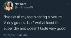 """Good, Nature, and Super: Not Sara  @smithsara79  """"breaks all my teeth eating a Nature  Valley granola bar* well at least it's  super dry and doesn't taste very good  10/27/17, 10:47 AM"""
