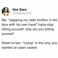 Crying, Memes, and Cold: Not Sara  @smithsara79  Me: *slapping my older brother in the  face with his own hand* haha stop  hitting yourself, why are you hitting  yourself  Sister-in-law: *crying* is this why you  wanted an open casket Damn... this is cold... just like her brother.