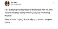 "Crying, MeIRL, and Haha: Not Sara  @smithsara79  Me: ""slapping my older brother in the face with his own  hand"" haha stop hitting yourself, why are you hitting  yourself  Sister-in-law: ""crying is this why you wanted an open  casket meirl"