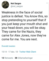 Head, Twitter, and Alex Jones: Not Sargon  @not_sargon  Weakness in the face of social  justice is defeat. You know this, so  stop pretending to yourself that if  you just keep your mouth shut and  your head down, you Will be okay  They came for the Nazis, they  came for Alex Jones, now they've  come for me. You are next.  Översätt tweeten  15:14 17 dec. 18 Twitter Web Client  13 Retweets 38 Gillamarkeringar