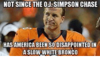 America, Nfl, and OJ Simpson: NOT SINCE THE OJ SIMPSON CHASE  HAS AMERICA BEEN SODISAPPOINTED IN  A SLOW WHITE BRONCO LMFAO!