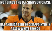 Memes, Nfl, and OJ Simpson: NOT SINCE THE OJ SIMPSON CHASE  HASAMERICA BEEN SODISAPPOINTEDIN  A SLO  WHITE BRONCO He deserved better on such a monumental day Credit: Ben Zukauskas | LIKE NFL Memes!