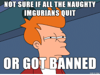 where have you gone?: NOT SURE IF ALL THE NAUGHTY  IMGURIANS QUIT  OR GOT BANNED  made on imgur where have you gone?