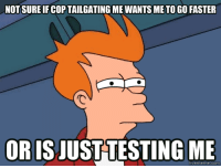 Cop, Faster, and Not Sure If: NOT SURE IF COP TAILGATING ME WANTS ME TO GO FASTER  OR IS JUST TESTING ME
