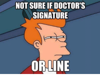 not sure if: NOT SURE IF DOCTORS  SIGNATURE  OR LINE