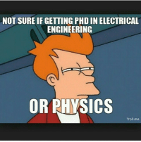 Trolling: NOT SURE IF GETTING PHD IN ELECTRICAL  ENGINEERING  OR PHYSICS  Troll me