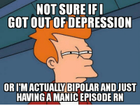 Bipolar: NOT SURE IF  GOT OUTOF DEPRESSION  OR I'MACTUALLY BIPOLAR AND JUST  HAVING A MANIC EPISODE RN