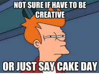 not sure if: NOT SURE IF HAVE TO BE  CREATIVE  ORJUST SAY CAKE DAY
