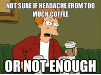 9gag, Memes, and Too Much: NOT SURE IF HEADACHE FROM TOO  MUCH COFFEE  ORNOT ENOUGH U cant get despresso if u drink enough espresso. Follow @9gag @9gagmobile 9gag coffee futurama