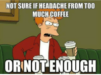 not sure if: NOT SURE IF HEADACHE FROM TOO  MUCH COFFEE  ORNOTENOUGH