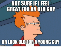 not sure if: NOT SURE IF I FEEL  GREAT FORAN OLD GUY  OR LOOKOLD FORA YOUNG GUY  imgflip.conm