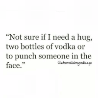 "Maybe a mixture of all three ? vodka tgif bitchmob: ""Not sure if I need a hug,  two bottles of vodka or  to punch someone in the  Gewheredidmuvodkago  face."" Maybe a mixture of all three ? vodka tgif bitchmob"