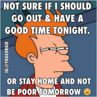NOT SURE IF I SHOULD  GO OUT HAVE A  GOOD TIME TONIGHT.  OR STAY HOME AND NOT  BE POOR TOMORROW