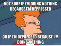 2meirl4meirl: NOT SURE IF I'MDOING NOTHING  BECAUSE I'M DEPRESSED  OR IF I'M DEPRESSED BECAUSE IM  DOING NOTHING 2meirl4meirl