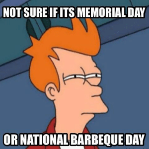 Memorial Day 2018 Best Memes: Funny Tweets & Photos: NOT SURE IF ITS MEMORIAL DAY  OR NATIONALBARBEQUE DAY Memorial Day 2018 Best Memes: Funny Tweets & Photos